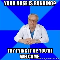 doctor_atypical - your nose is running? try tying it up. you're welcome.