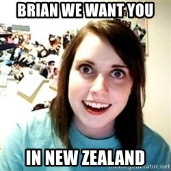 Overly Attached Girlfriend creepy - BRIAN WE WANT YOU  IN NEW ZEALAND