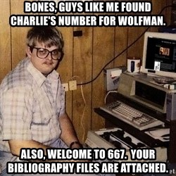 Computer Nerd - Bones, guys like me found charlie's number for wolfman. also, welcome to 667.  Your bibliography files are attached.