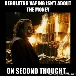 Not about the money joker - Regulatng vaping isn't about the money On second thought...