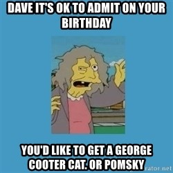 crazy cat lady simpsons - Dave it's ok to admit on your birthday You'd like to get a George Cooter cat. Or pomsky