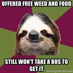 Just-Lazy-Sloth - offered free weed and food still won't take a bus to get it