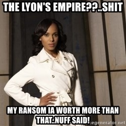 Sassy Olivia Pope - THE LYON'S EMPIRE??..SHIT MY RANSOM IA WORTH MORE THAN THAT..NUFF SAID!