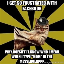 "Frustrated Journalist Cat - I get so Frustrated with Facebook Why doesn't it know who I mean when I type ""mom"" in the messenger???"