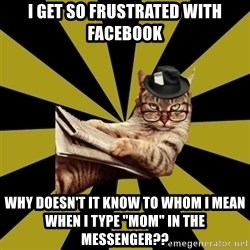 "Frustrated Journalist Cat - I get so frustrated with Facebook why doesn't it know to whom I mean when I type ""mom"" in the messenger??"