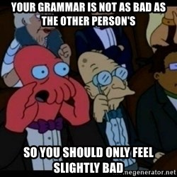 You should Feel Bad - Your grammar is not as bad as the other person's So you should only feel slightly bad