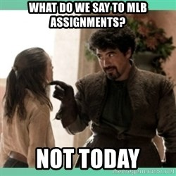 What do we say - What do we say to MLB assignments? NOT TODAY