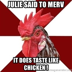 Roleplaying Rooster - Julie said to Merv It does taste like chicken !