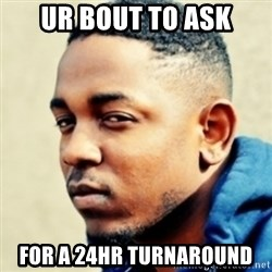Kendrick Lamar - ur bout to ask for a 24hr turnaround