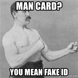 Overly Manly Man, man - Man card? You mean fake id