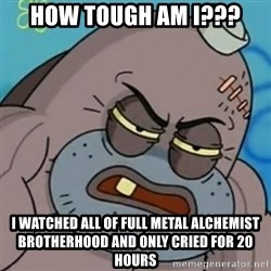 Spongebob How Tough Am I? - How tough am I??? I watched all of Full Metal Alchemist Brotherhood and only cried for 20 hours