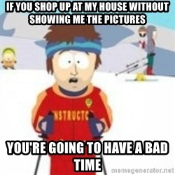 south park skiing instructor - If you shop up at my house without showing me the pictures You're going to have a bad time