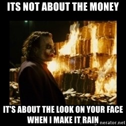 Not about the money joker - its not about the money it's about the look on your face when I make it rain
