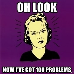 PMS woman - oh look now I've got 100 problems
