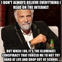 The Most Interesting Man In The World - i don't always believe everything i read on the internet but when i do, it's the illuminati conspiracy that forced me to not try hard at life and drop out of school