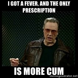 Christopher Walken Cowbell - i got a fever, and the only prescription is more cum