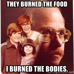 Vengeance Dad - they burned the food i burned the bodies.