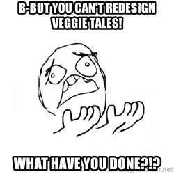 WHY SUFFERING GUY 2 - b-but you can't redesign veggie tales! what have you done?!?