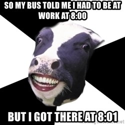 Restaurant Employee Cow - So my bus told me I had to be at work at 8:00 but i got there at 8:01
