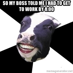 Restaurant Employee Cow - So my boss told me I had to get to work by 8:00