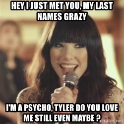 Carly Rae Jepsen Call Me Maybe - Hey I just met you, my last names Grazy I'm a psycho, Tyler do you love me still even maybe ?