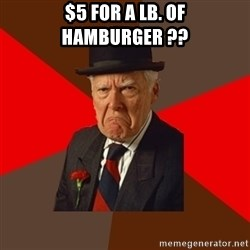 Pissed Off Old Guy - $5 for a lb. of HAMBURGER ??