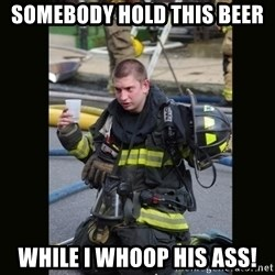 Furious Firefighter - Somebody hold this beer While I whoop his ass!