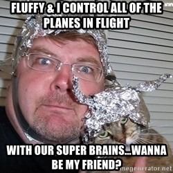 conspiracy nut - Fluffy & I control ALL of the planes in flight With our super brains...wanna be my friend?