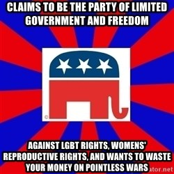 Scumbag GOP - Claims to be the party of limited government and freedom Against LGBT rights, womens' reproductive rights, and wants to waste your money on pointless wars
