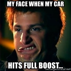 Jizzt in my pants - My face when my car hits full boost...