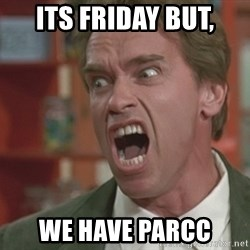 Arnold - Its Friday but, we have Parcc