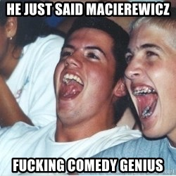 Immature high school kids - he just said macierewicz fucking comedy genius