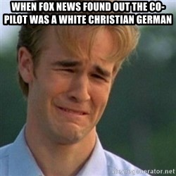 Crying Dawson - When Fox News found out the co-pilot was a white Christian German