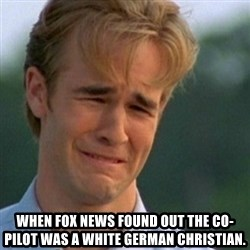 Crying Dawson -  When FoX News found out the co-pilot was a white German Christian.