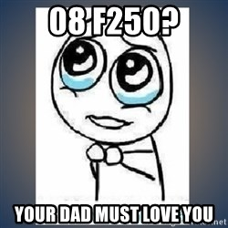 meme tierno - 08 f250? Your dad must love you