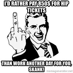 middle finger - I'd rather pay 850$ for hip tickets Than work another day for you, skank!