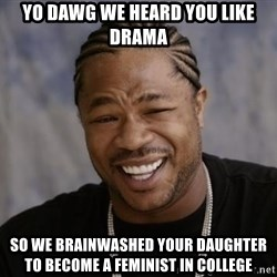 xzibit-yo-dawg - yo dawg we heard you like drama so we brainwashed your daughter to become a feminist in college