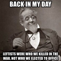 1889 [10] guy - back in my day leftists were who we killed in the war, not who we elected to office
