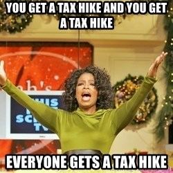 Oprah Gives Away Stuff - You Get a tax hike and you get a tax hike everyone gets a tax hike
