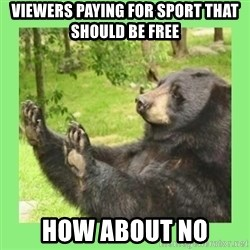 how about no bear 2 - Viewers paying for sport that should be free How about no