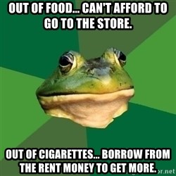 Foul Bachelor Frog - out of food... can't afford to go to the store. out of cigarettes... borrow from the rent money to get more.