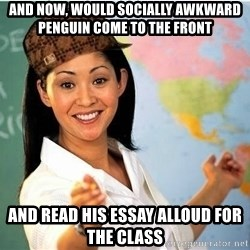 Scumbag Teacher 2 - and now, would socially awkward penguin come to the front and read his essay alloud for the class
