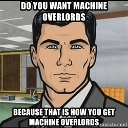 Archer - do you want machine overlords because that is how you get machine overlords