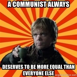 Tyrion Lannister - a communist always deserves to be more equal than everyone else