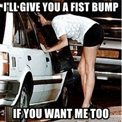 Karma prostitute  - I'll give you a fist bump if you want me too