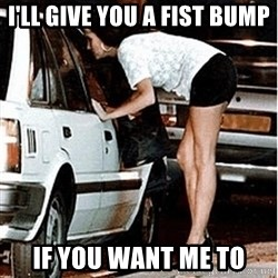 Karma prostitute  - I'll give you a fist bump if you want me to