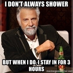Dos Equis Guy gives advice - I don't always shower  But when I do, I stay in for 3 hours