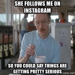I guess you could say things are getting pretty serious - she follows me on instagram so you could say things are getting pretty serious