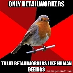 Retail Robin - ONLY RETAILWORKERS TREAT RETAILWORKERS LIKE HUMAN BEEINGS