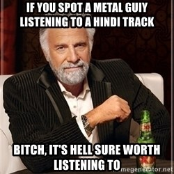 Dos Equis Guy gives advice - If you spot a metal guiy listening to a hindi track Bitch, it's hell sure worth listening to